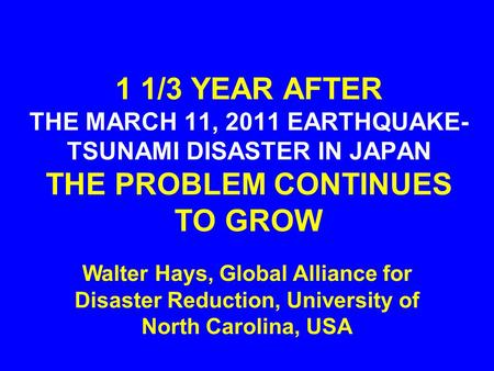 1 1/3 YEAR AFTER THE MARCH 11, 2011 EARTHQUAKE- TSUNAMI DISASTER IN JAPAN THE PROBLEM CONTINUES TO GROW Walter Hays, Global Alliance for Disaster Reduction,