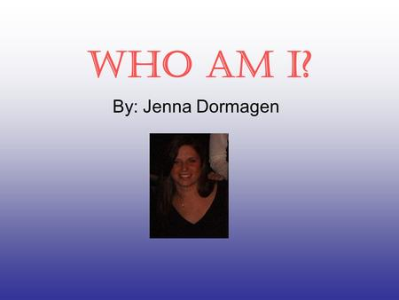 Who am I? By: Jenna Dormagen. My background… I was born on December 14,1984 at Duke Hospital in North Carolina. My parents are Joe and Jackie Dormagen.
