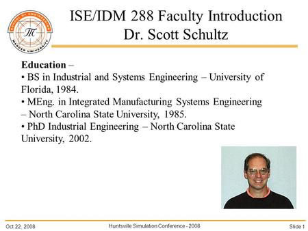 Oct 22, 2008 Huntsville Simulation Conference - 2008 Slide 1 ISE/IDM 288 Faculty Introduction Dr. Scott Schultz Education – BS in Industrial and Systems.