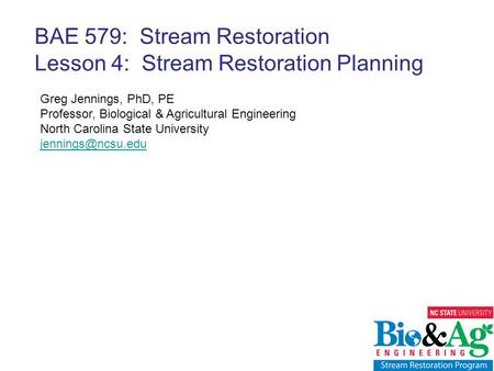 Greg Jennings, PhD, PE Professor, Biological & Agricultural Engineering North Carolina State University BAE 579: Stream Restoration Lesson.