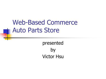Web-Based Commerce Auto Parts Store presented by Victor Hsu.