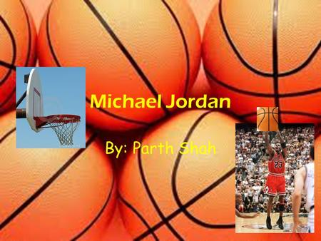 Michael Jordan By: Parth Shah Background Information Born Feb. 17, 1963 in Brooklyn NY Moved to Wilmington, North Carolina Born to James and Deloris.