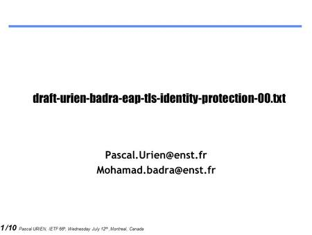1 /10 Pascal URIEN, IETF 66 h, Wednesday July 12 th,Montreal, Canada draft-urien-badra-eap-tls-identity-protection-00.txt