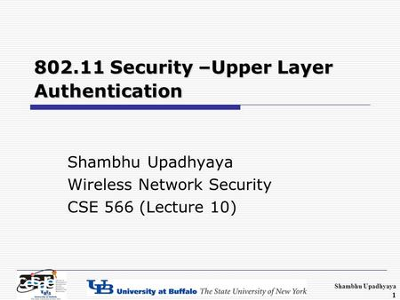 Shambhu Upadhyaya 1 802.11 Security –Upper Layer Authentication Shambhu Upadhyaya Wireless Network Security CSE 566 (Lecture 10)