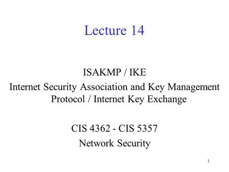Lecture 14 ISAKMP / IKE Internet Security Association and Key Management Protocol / Internet Key Exchange CIS 4362 - CIS 5357 Network Security.