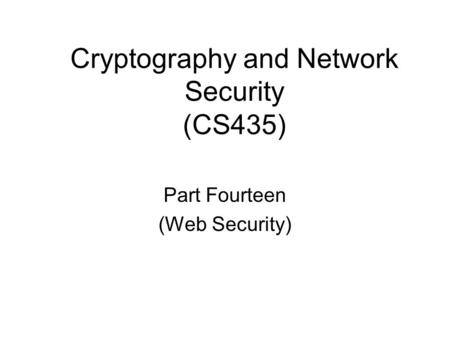 Cryptography and Network Security (CS435) Part Fourteen (Web Security)