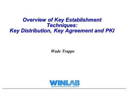 Overview of Key Establishment Techniques: Key Distribution, Key Agreement and PKI Wade Trappe.