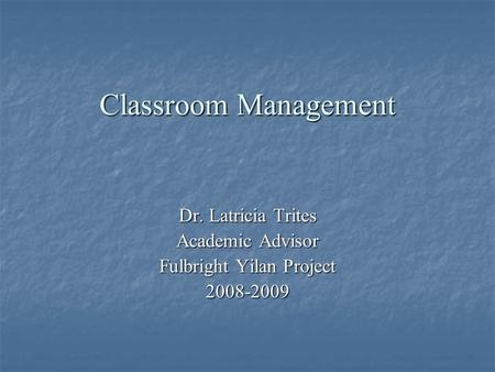 Classroom Management Dr. Latricia Trites Academic Advisor Fulbright Yilan Project 2008-2009.