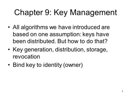 1 Chapter 9: Key Management All algorithms we have introduced are based on one assumption: keys have been distributed. But how to do that? Key generation,