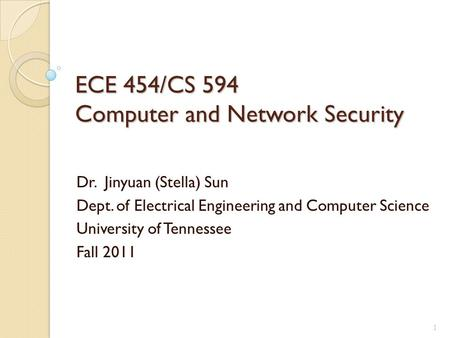 ECE 454/CS 594 Computer and Network Security Dr. Jinyuan (Stella) Sun Dept. of Electrical Engineering and Computer Science University of Tennessee Fall.