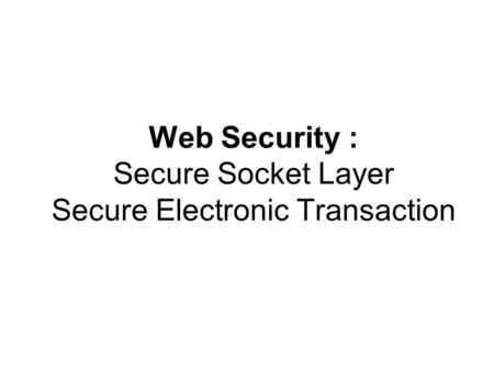 Web Security : Secure Socket Layer Secure Electronic Transaction.