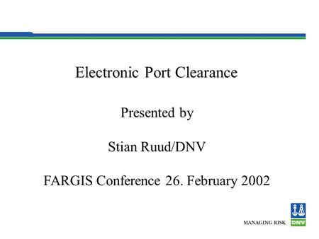 Electronic Port Clearance Presented by Stian Ruud/DNV FARGIS Conference 26. February 2002.