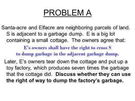 PROBLEM A Santa-acre and Elfacre are neighboring parcels of land. S is adjacent to a garbage dump. E is a big lot containing a small cottage. The owners.