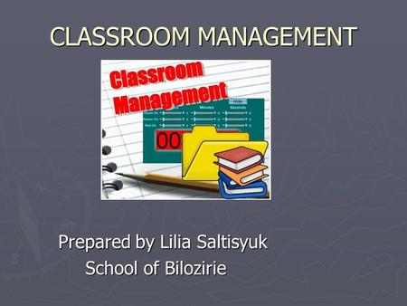 CLASSROOM MANAGEMENT Prepared by Lilia Saltisyuk School of Bilozirie School of Bilozirie.