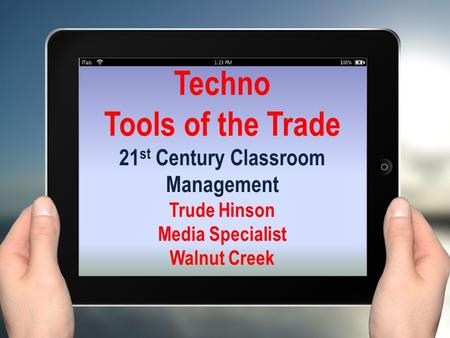 Techno Tools of the Trade 21 st Century Classroom Management Trude Hinson Media Specialist Walnut Creek.