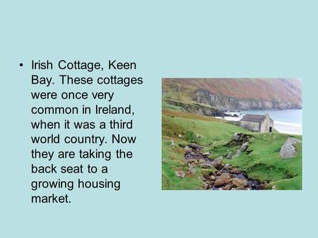 Irish Cottage, Keen Bay. These cottages were once very common in Ireland, when it was a third world country. Now they are taking the back seat to a growing.