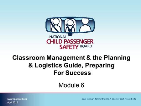 Www.cpsboard.org April 2012 Classroom Management & the Planning & Logistics Guide, Preparing For Success Module 6.