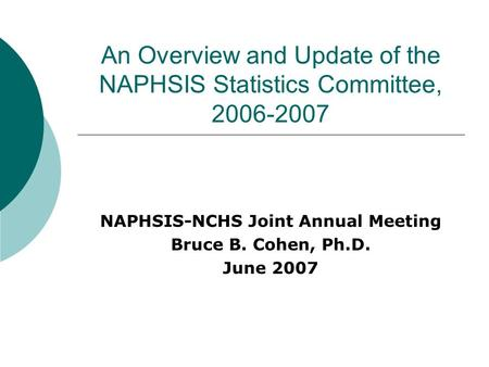 An Overview and Update of the NAPHSIS Statistics Committee, 2006-2007 NAPHSIS-NCHS Joint Annual Meeting Bruce B. Cohen, Ph.D. June 2007.