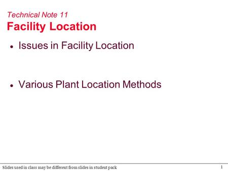 1 Slides used in class may be different from slides in student pack Technical Note 11 Facility Location  Issues in Facility Location  Various Plant Location.