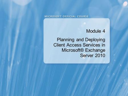 Module 4 Planning and Deploying Client Access Services in Microsoft® Exchange Server 2010 Presentation: 120 minutes Lab: 90 minutes After completing.