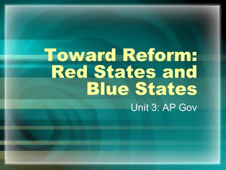 Toward Reform: Red States and Blue States Unit 3: AP Gov.