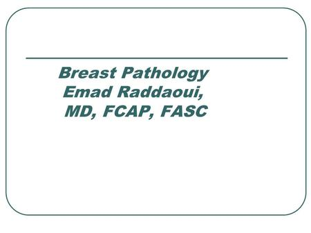 Breast Pathology Emad Raddaoui, MD, FCAP, FASC. Normal Breast Specialized epithelium and stroma that gives rise to both benign and malignant lesions Six.