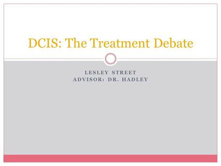 LESLEY STREET ADVISOR: DR. HADLEY DCIS: The Treatment Debate.