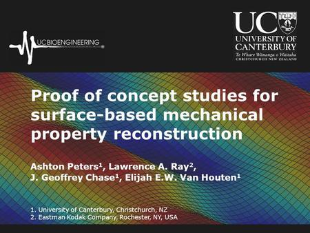 Proof of concept studies for surface-based mechanical property reconstruction 1. University of Canterbury, Christchurch, NZ 2. Eastman Kodak Company, Rochester,