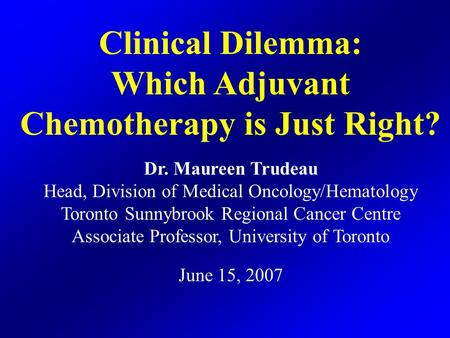 Clinical Dilemma: Which Adjuvant Chemotherapy is Just Right? Dr. Maureen Trudeau Head, Division of Medical Oncology/Hematology Toronto Sunnybrook Regional.