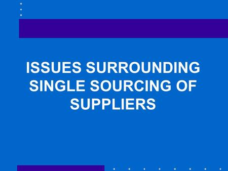 ISSUES SURROUNDING SINGLE SOURCING OF SUPPLIERS. Lead times and on-time delivery Quality and quality assurance Flexibility Location Price Product or service.