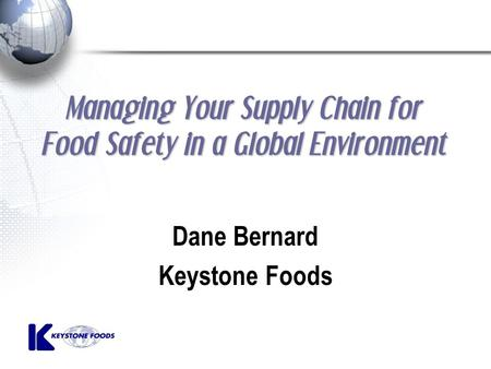 Managing Your Supply Chain for Food Safety in a Global Environment Dane Bernard Keystone Foods.