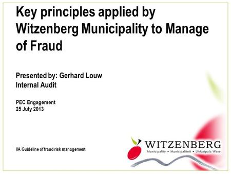 Key principles applied by Witzenberg Municipality to Manage of Fraud Presented by: Gerhard Louw Internal Audit PEC Engagement 25 July 2013 IIA Guideline.