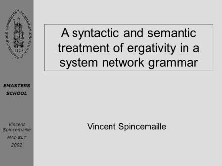 EMASTERS SCHOOL Vincent Spincemaille MAI-SLT 2002 A syntactic and semantic treatment of ergativity in a system network grammar Vincent Spincemaille.