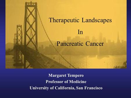 Margaret Tempero Professor of Medicine University of California, San Francisco Therapeutic Landscapes In Pancreatic Cancer.