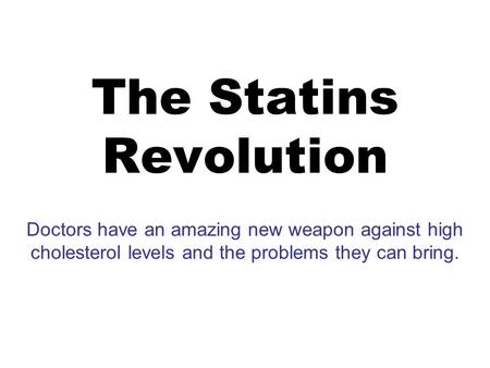 The Statins Revolution Doctors have an amazing new weapon against high cholesterol levels and the problems they can bring.