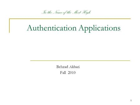 1 Authentication Applications Behzad Akbari Fall 2010 In the Name of the Most High.