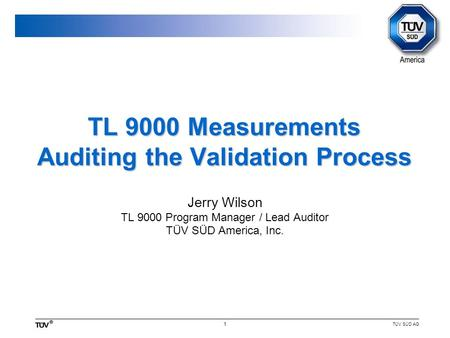 TÜV SÜD AG 1 TL 9000 Measurements Auditing the Validation Process Jerry Wilson TL 9000 Program Manager / Lead Auditor TÜV SÜD America, Inc.