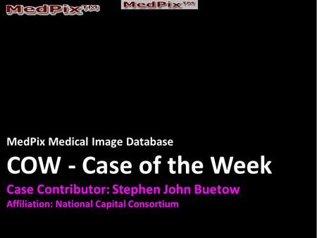MedPix Medical Image Database COW - Case of the Week Case Contributor: Stephen John Buetow Affiliation: National Capital Consortium.