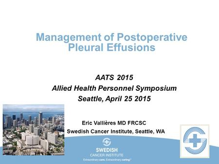 Management of Postoperative Pleural Effusions AATS 2015 Allied Health Personnel Symposium Seattle, April 25 2015 Eric Vallières MD FRCSC Swedish Cancer.