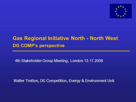 Gas Regional Initiative North - North West DG COMP's perspective Walter Tretton, DG Competition, Energy & Environment Unit 4th Stakeholder Group Meeting,