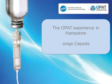 The OPAT experience in Hampshire Jorge Cepeda. Andover War Memorial Hospital Basingstoke and North Hampshire Hospital Royal Hampshire County Hospital.