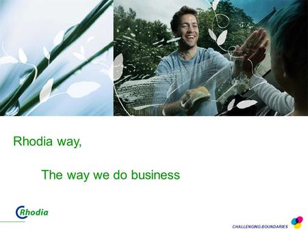 CHALLENGING BOUNDARIES Rhodia way, The way we do business.