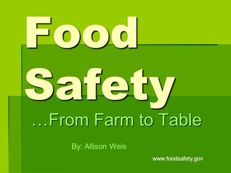 Food Safety …From Farm to Table By: Allison Weis www.foodsafety.gov.