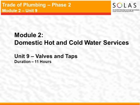 Trade of Plumbing – Phase 2 Module 2 – Unit 9 Module 2: Domestic Hot and Cold Water Services Unit 9 – Valves and Taps Duration – 11 Hours.