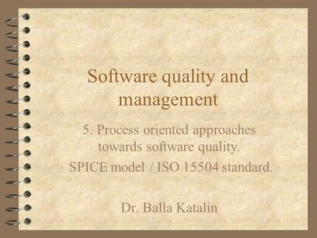 Software quality and management 5. Process oriented approaches towards software quality. SPICE model / ISO 15504 standard. Dr. Balla Katalin.