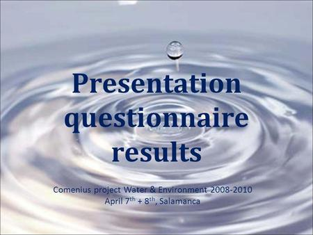 Presentation questionnaire results Comenius project Water & Environment 2008-2010 April 7 th + 8 th, Salamanca.