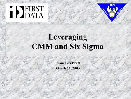 Leveraging CMM and Six Sigma Francesca Pratt March 11, 2003 Payment Solutions SEPG.