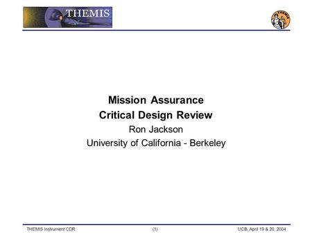 THEMIS Instrument CDR(1) UCB, April 19 & 20, 2004 Mission Assurance Critical Design Review Ron Jackson University of California - Berkeley.
