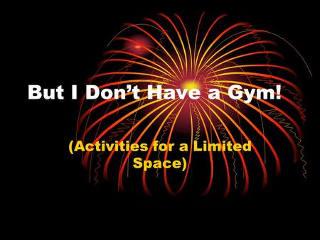 But I Don't Have a Gym! (Activities for a Limited Space)