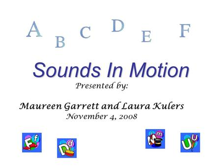 Sounds In Motion Presented by: Maureen Garrett and Laura Kulers November 4, 2008.